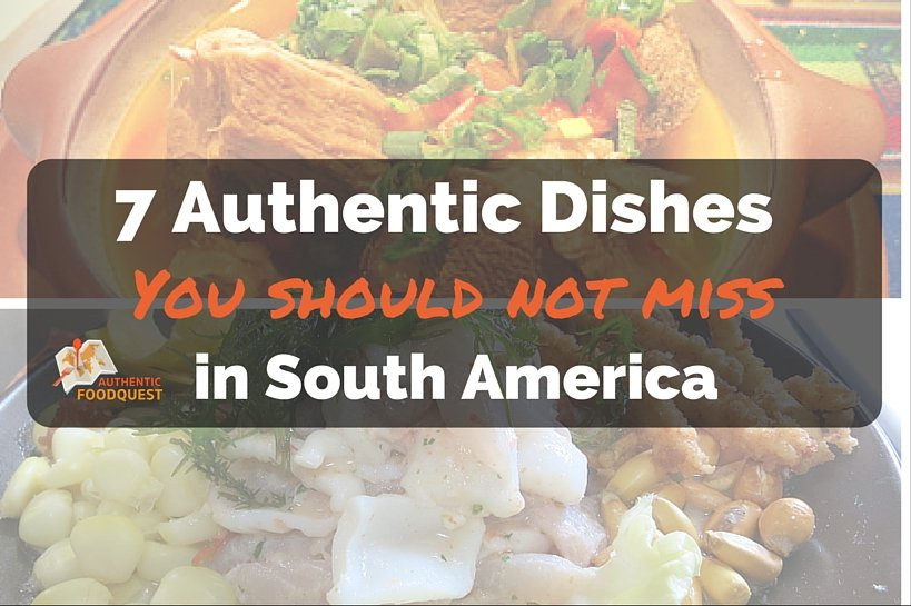 Seven Authentic South American Dishes Authentic Food Quest