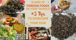 Scared of Foreign Foods on Your Travels? 5 Tips to Overcome Your Fear