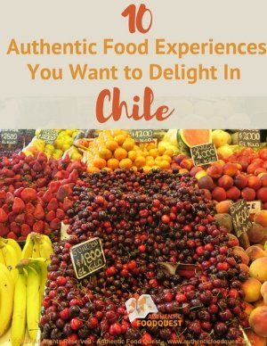 10 Chilean food Experiences by Authentic Food Quest