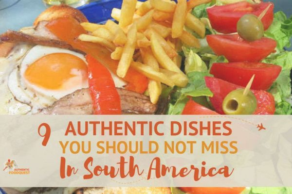 9 Authentic South American Dishes Not To Be Missed by Authentic Food Quest
