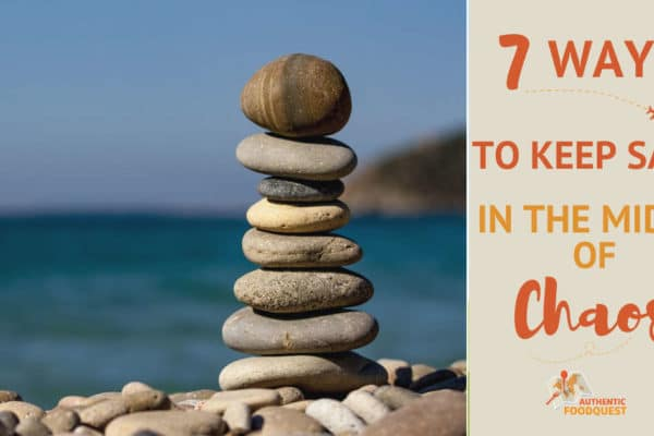7 Ways to Keep Sane in the midst of Chaos by Authentic Food Quest